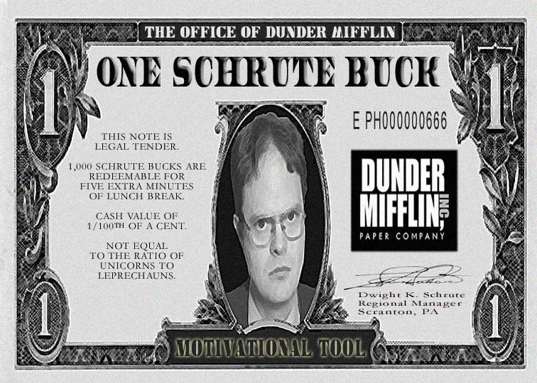 One Schrute Buck: THIS NOTE IS LEGAL TENDER. 1,000 SCHRUTE BUCKS ARE REDEEMABLE FOR  FIVE EXTRA MINUTES OF LUNCH BREAK. CASH VALUE OF  1/100TH OF A CENT. NOT EQUAL  TO THE RATIO OF UNICORNS TO  LEPRECHAUNS